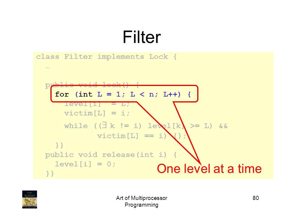 Art of Multiprocessor Programming 80 class Filter implements Lock { … public void lock() { for (int L = 1; L < n; L++) { level[i] = L; victim[L] = i;