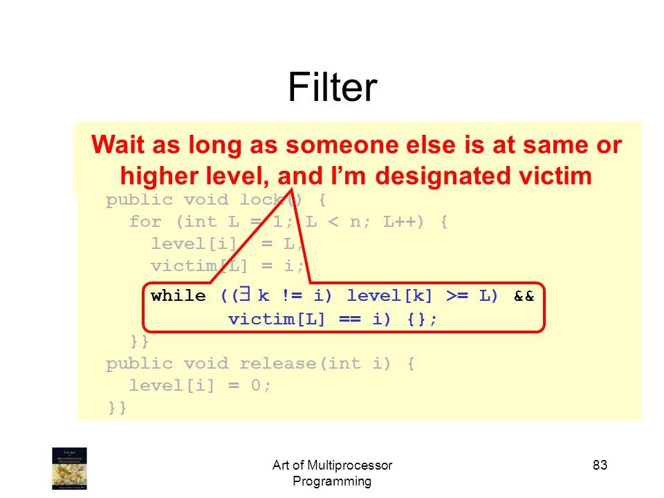 Art of Multiprocessor Programming 83 class Filter implements Lock { int level[n]; int victim[n]; public void lock() { for (int L = 1; L < n; L++) { le