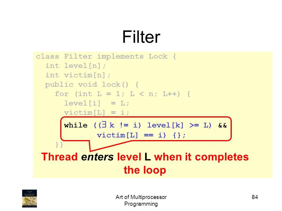 Art of Multiprocessor Programming 84 class Filter implements Lock { int level[n]; int victim[n]; public void lock() { for (int L = 1; L < n; L++) { le