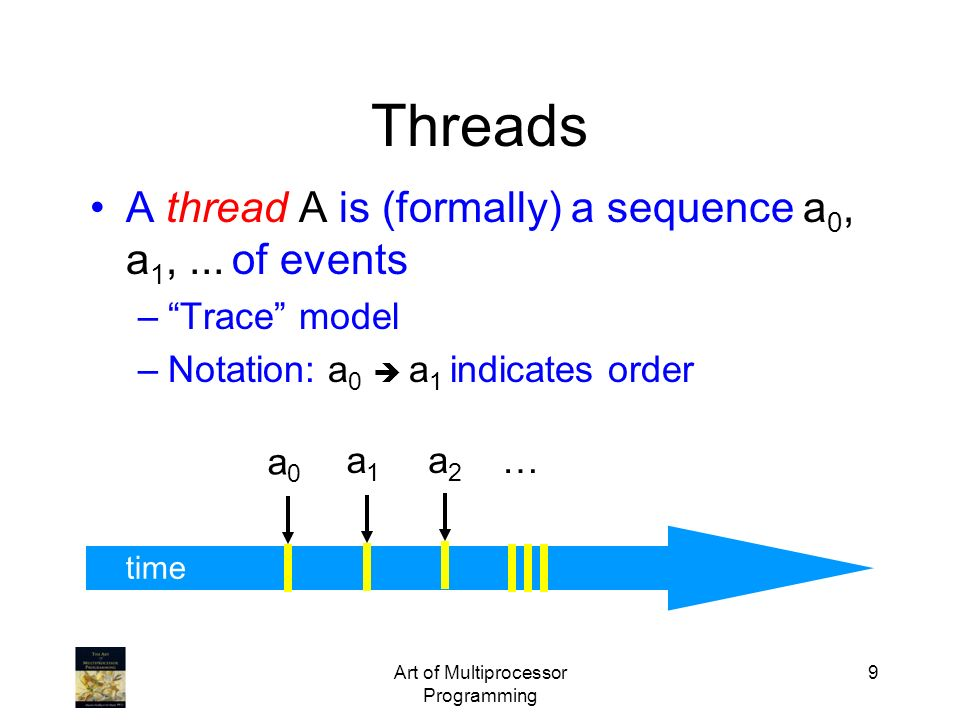 Art of Multiprocessor Programming 9 time A thread A is (formally) a sequence a 0, a 1,... of events –Trace model –Notation: a 0 a 1 indicates order a0
