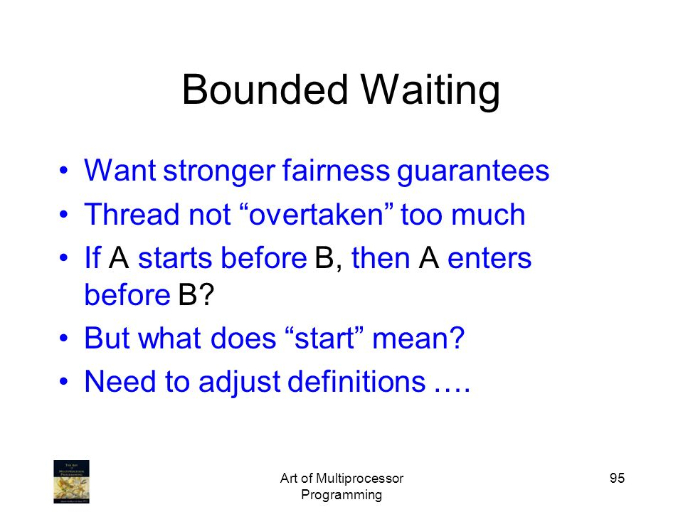 Art of Multiprocessor Programming 95 Bounded Waiting Want stronger fairness guarantees Thread not overtaken too much If A starts before B, then A ente