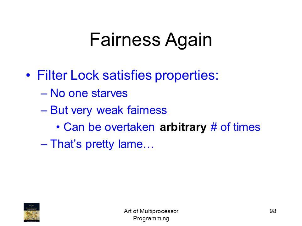 Art of Multiprocessor Programming 98 Fairness Again Filter Lock satisfies properties: –No one starves –But very weak fairness Can be overtaken arbitra