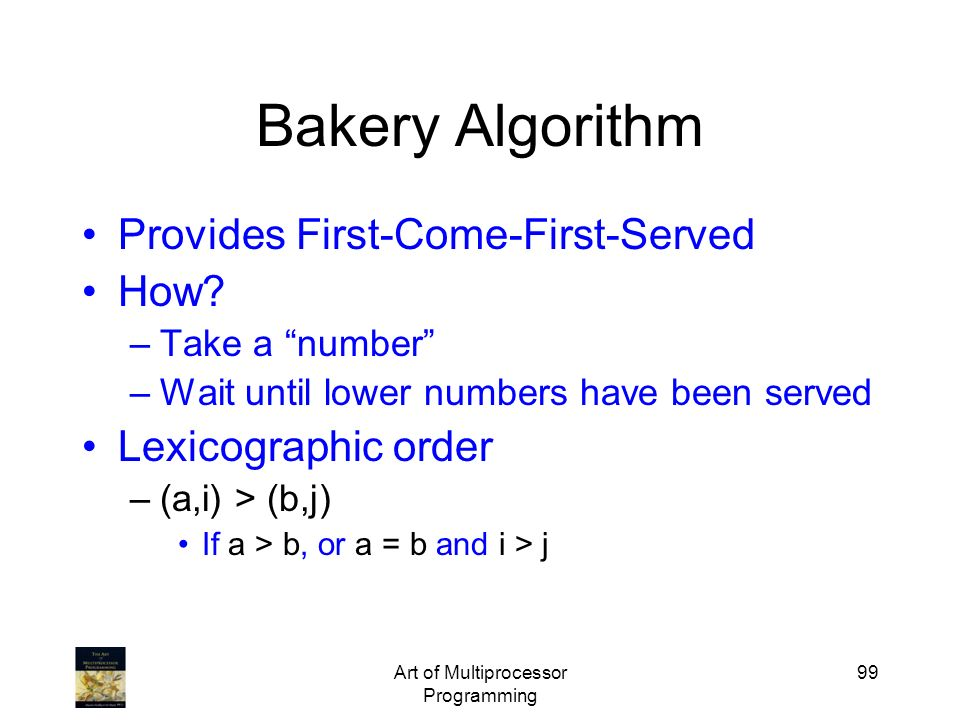 Art of Multiprocessor Programming 99 Bakery Algorithm Provides First-Come-First-Served How? –Take a number –Wait until lower numbers have been served