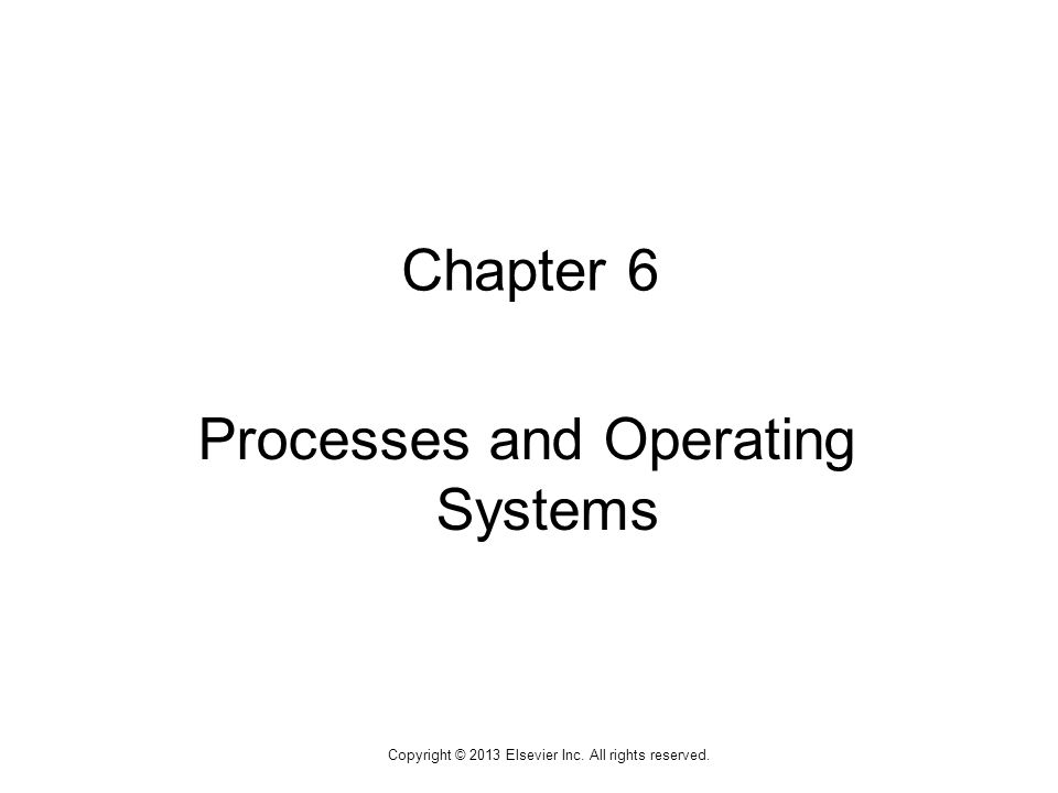 1 Copyright © 2013 Elsevier Inc. All rights reserved. Chapter 6 Processes and Operating Systems