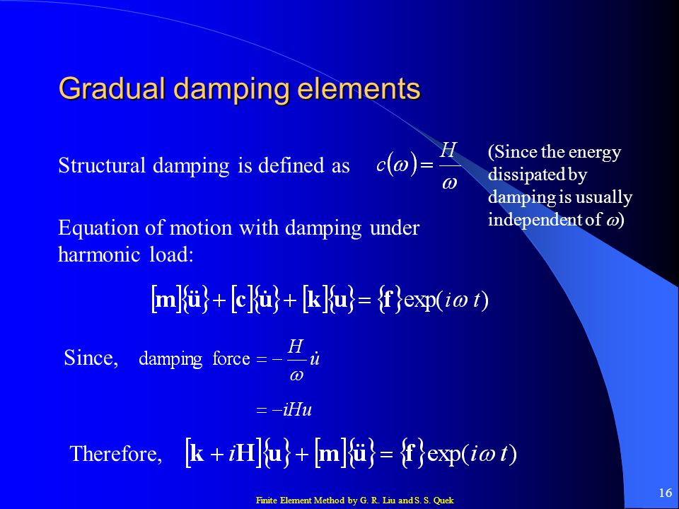 Finite Element Method by G. R. Liu and S. S. Quek 16 Gradual damping elements Structural damping is defined as Equation of motion with damping under h