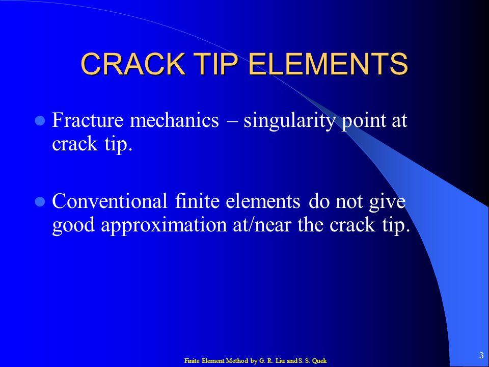 Finite Element Method by G. R. Liu and S. S. Quek 3 CRACK TIP ELEMENTS Fracture mechanics – singularity point at crack tip. Conventional finite elemen