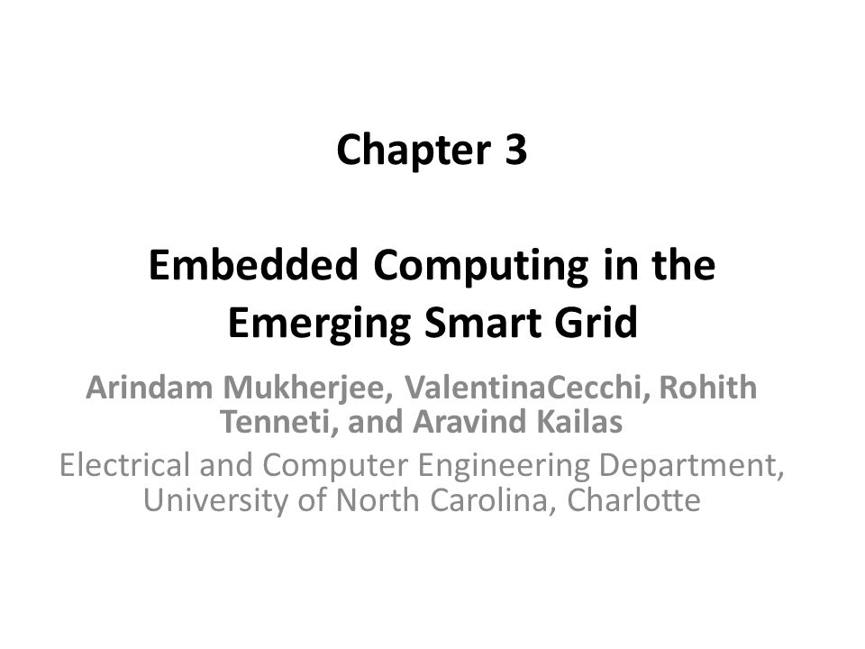 Chapter 3 Embedded Computing in the Emerging Smart Grid Arindam Mukherjee, ValentinaCecchi, Rohith Tenneti, and Aravind Kailas Electrical and Computer Engineering Department, University of North Carolina, Charlotte