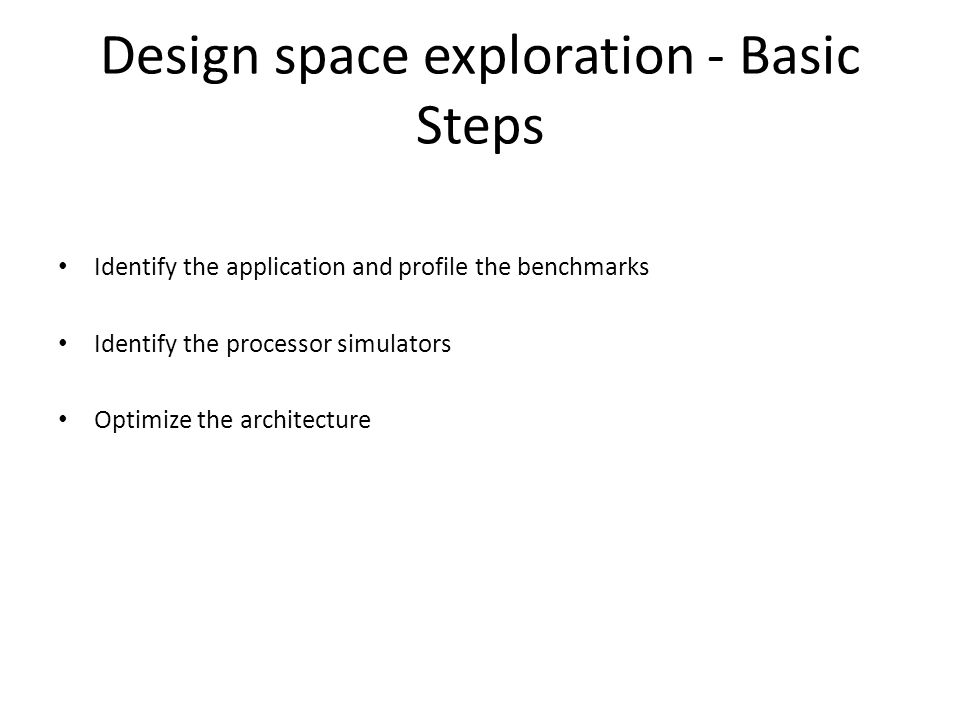 Design space exploration - Basic Steps Identify the application and profile the benchmarks Identify the processor simulators Optimize the architecture