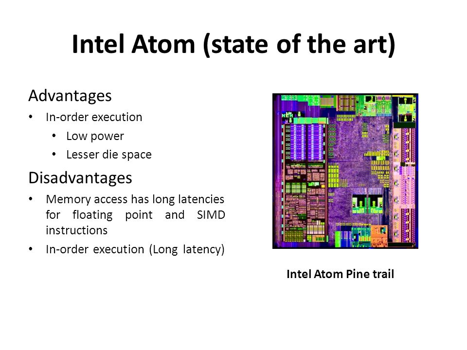 Intel Atom (state of the art) Advantages In-order execution Low power Lesser die space Disadvantages Memory access has long latencies for floating point and SIMD instructions In-order execution (Long latency) Intel Atom Pine trail
