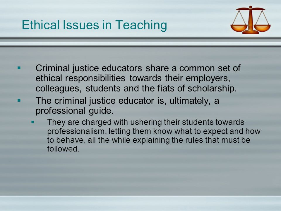 Ethical Responsibilities Students CJ educators are ethically obligated to create a safe learning environment, promote academic honesty and learning, and to respond quickly to instances of suspected academic misconduct.