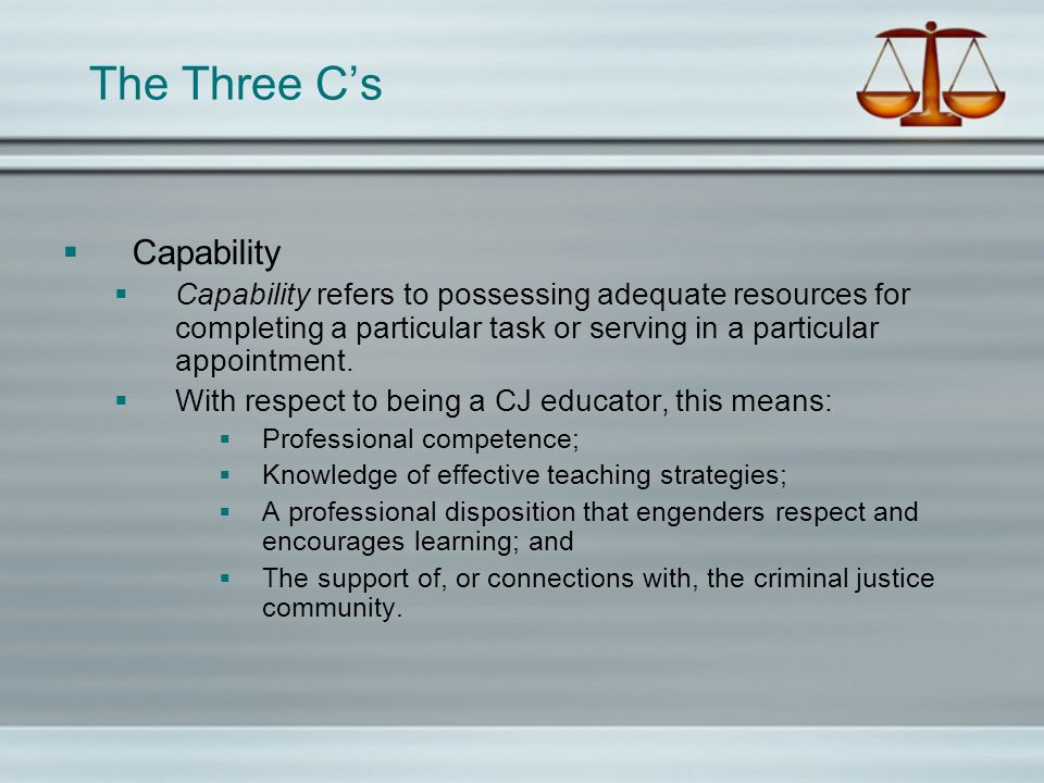 The Three Cs Competence Competence is defined by possession of the knowledge, skills, and abilities required in order to do something effectively.