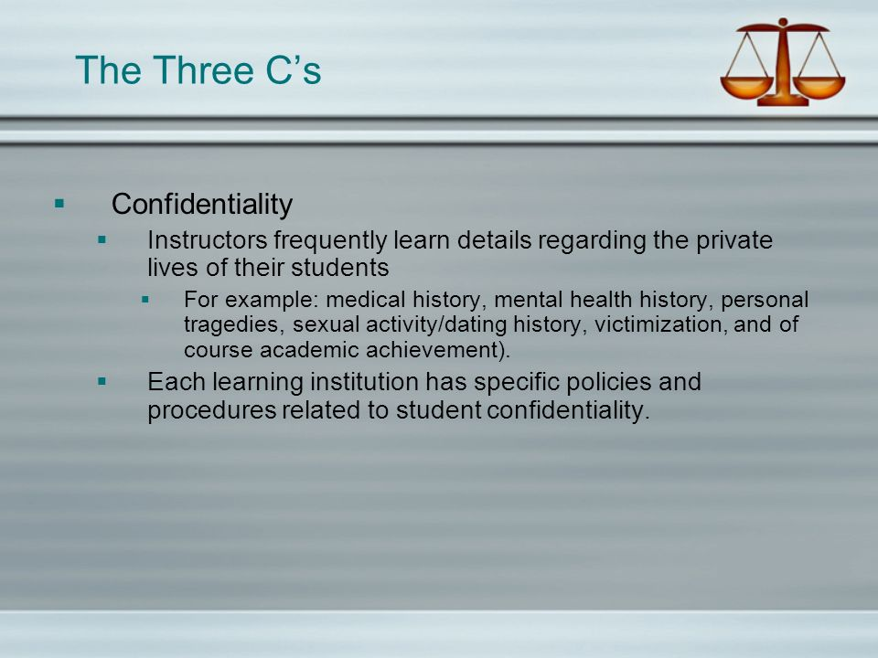 The Three Cs Confidentiality Many institutions maintain necessary exceptions to sharing or disclosing otherwise confidential or sensitive student information, including: The information is shared with other staff or professionals out of concern for student safety or well-being; The information is shared with other staff as part of a discussion regarding student assessments or other legitimate educational interests; The information has already been shared by the student in a public fashion – such as a disclosure in class or in social media.