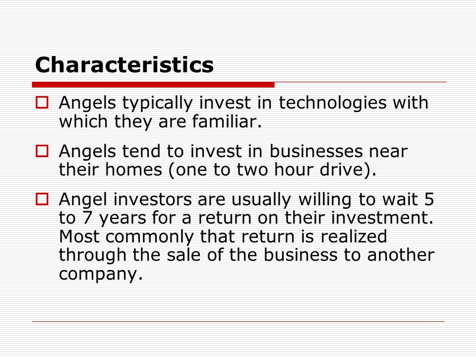 Characteristics Angels typically invest in technologies with which they are familiar. Angels tend to invest in businesses near their homes (one to two