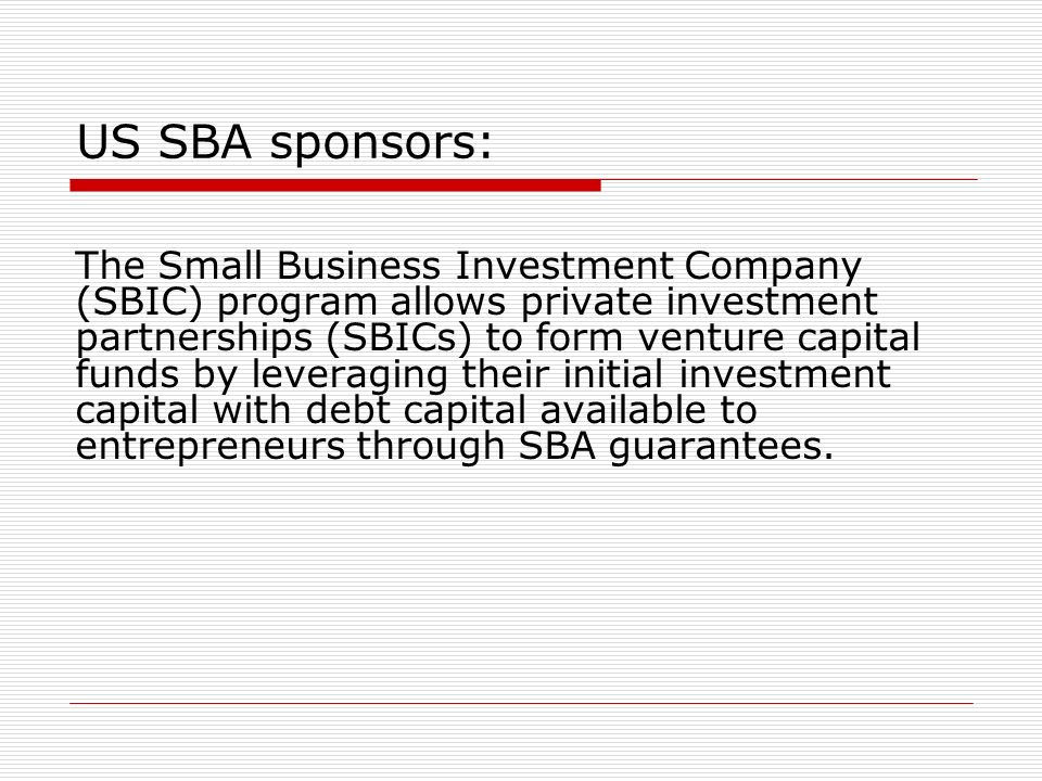 US SBA sponsors: The Small Business Investment Company (SBIC) program allows private investment partnerships (SBICs) to form venture capital funds by