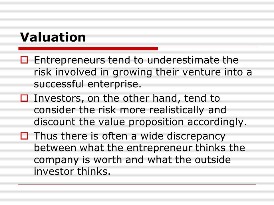Valuation Entrepreneurs tend to underestimate the risk involved in growing their venture into a successful enterprise.