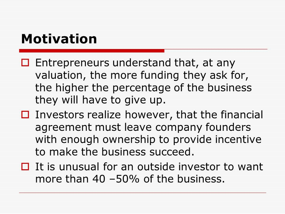 Motivation Entrepreneurs understand that, at any valuation, the more funding they ask for, the higher the percentage of the business they will have to give up.