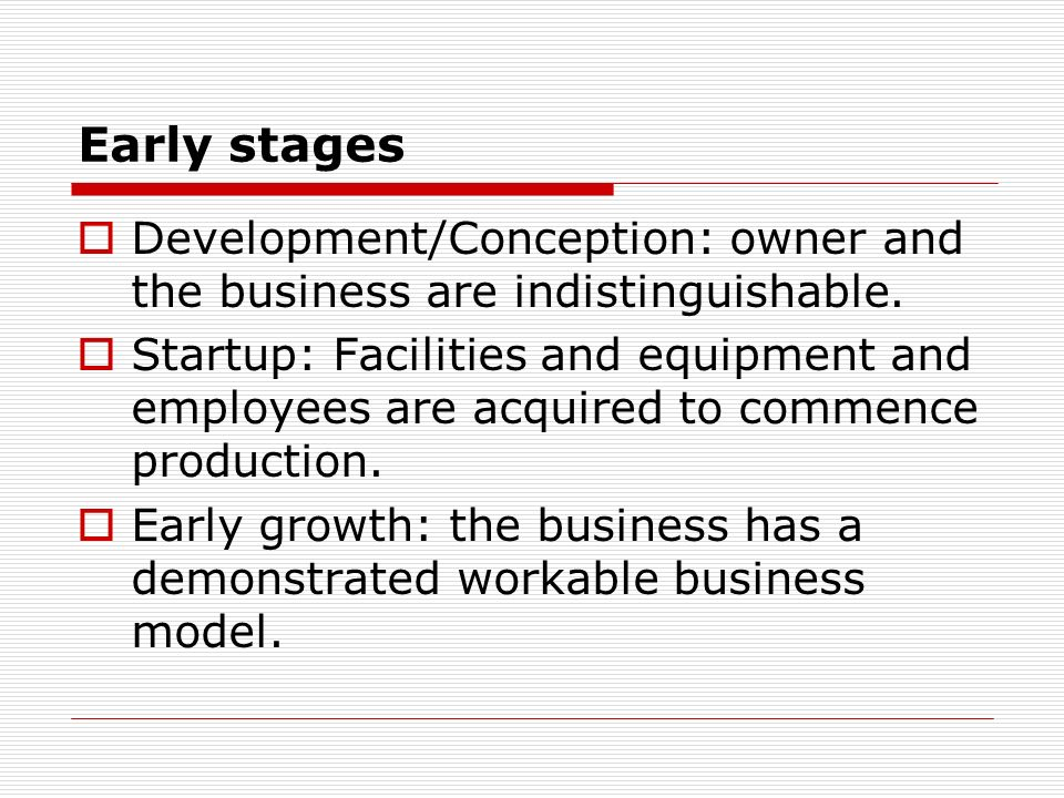 Early stages Development/Conception: owner and the business are indistinguishable. Startup: Facilities and equipment and employees are acquired to com