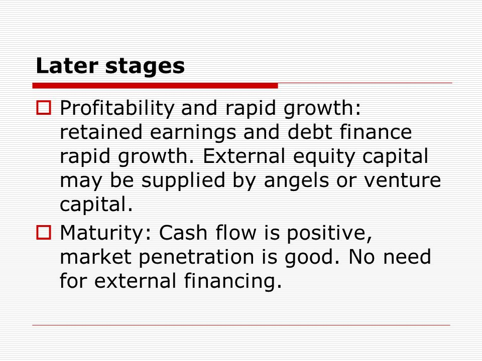 Later stages Profitability and rapid growth: retained earnings and debt finance rapid growth.
