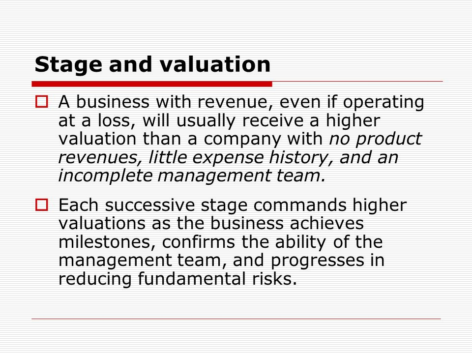 Stage and valuation A business with revenue, even if operating at a loss, will usually receive a higher valuation than a company with no product reven