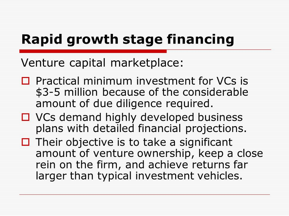 Rapid growth stage financing Venture capital marketplace: Practical minimum investment for VCs is $3-5 million because of the considerable amount of due diligence required.