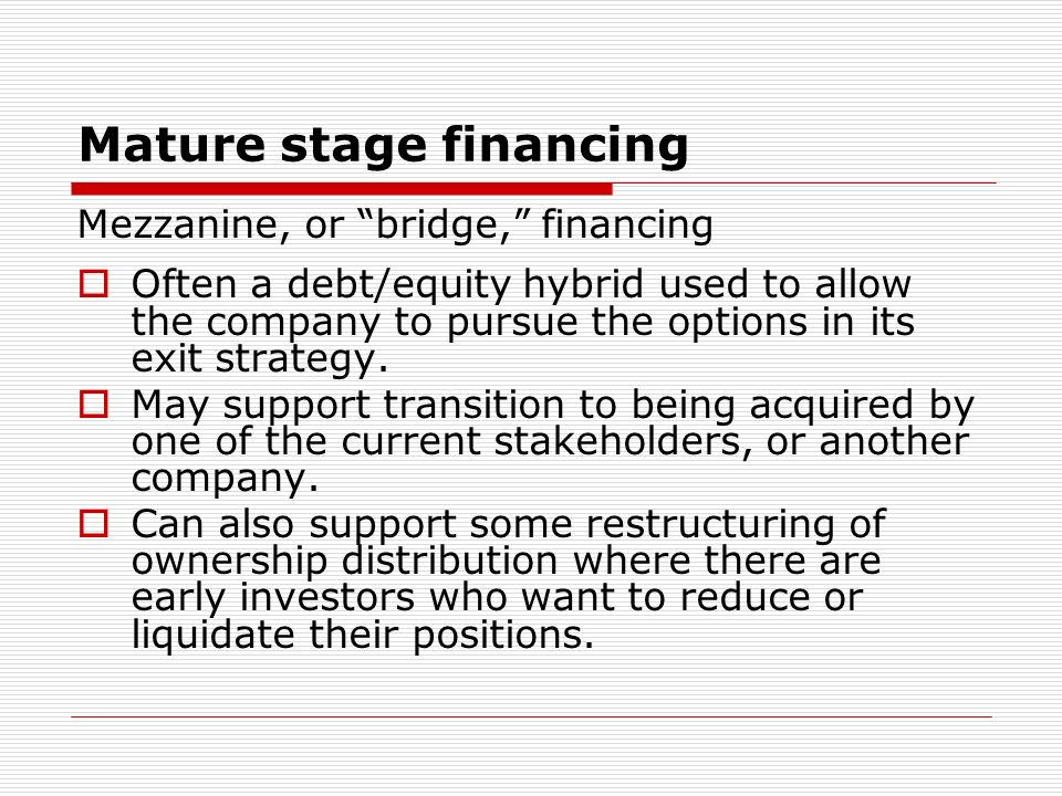 Mature stage financing Mezzanine, or bridge, financing Often a debt/equity hybrid used to allow the company to pursue the options in its exit strategy.