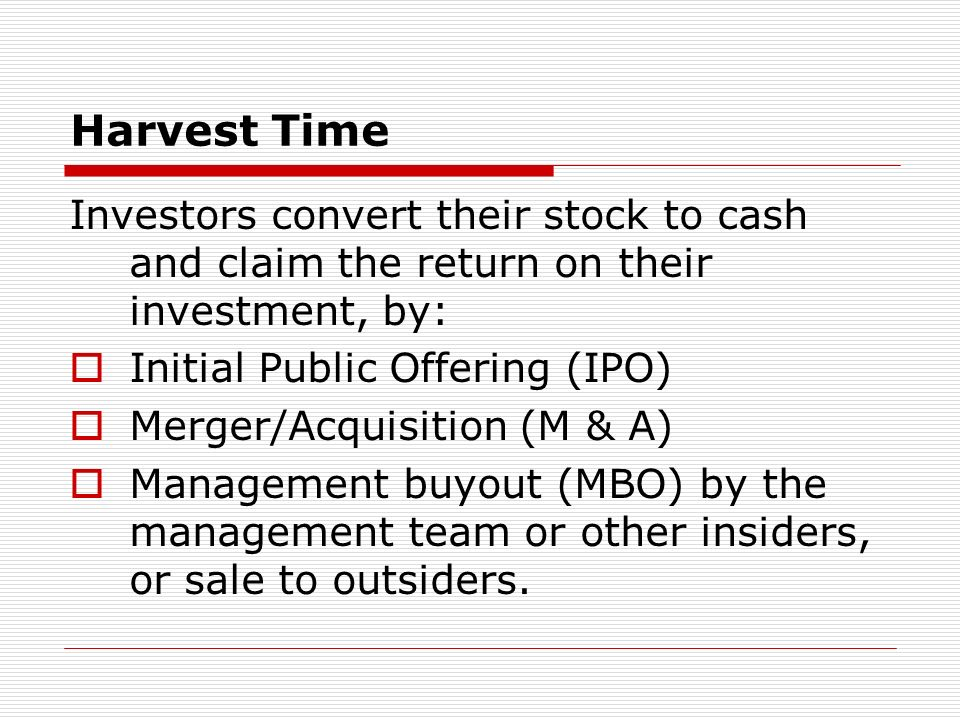 Harvest Time Investors convert their stock to cash and claim the return on their investment, by: Initial Public Offering (IPO) Merger/Acquisition (M &