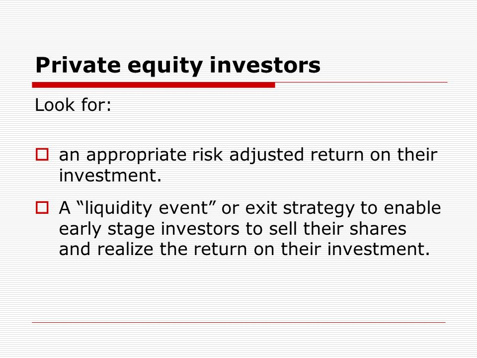 Private equity investors Look for: an appropriate risk adjusted return on their investment. A liquidity event or exit strategy to enable early stage i