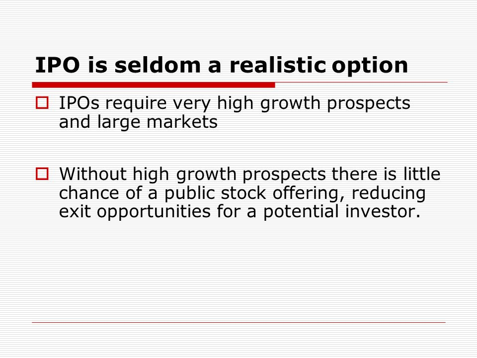 IPO is seldom a realistic option IPOs require very high growth prospects and large markets Without high growth prospects there is little chance of a public stock offering, reducing exit opportunities for a potential investor.