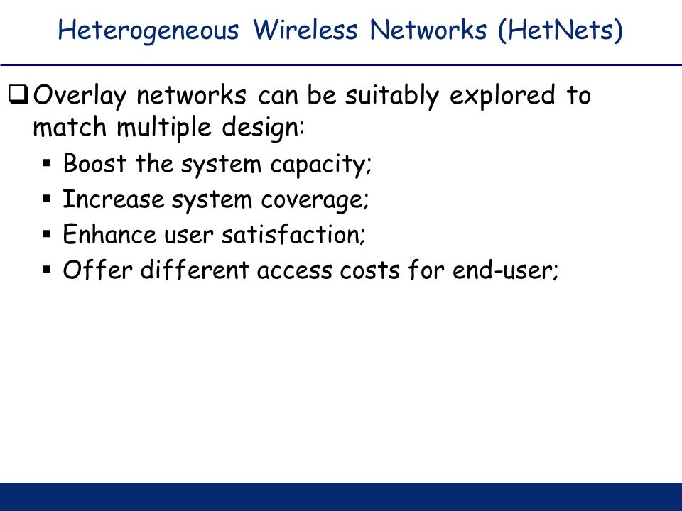 Heterogeneous Wireless Networks (HetNets) Overlay networks can be suitably explored to match multiple design: Boost the system capacity; Increase syst