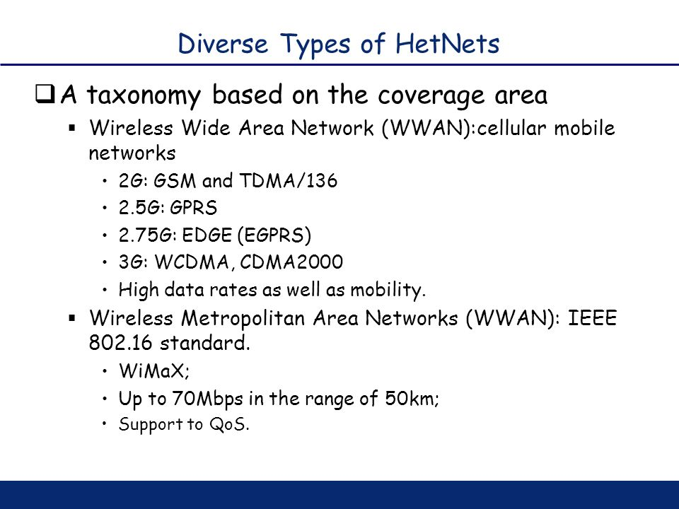 Diverse Types of HetNets A taxonomy based on the coverage area Wireless Wide Area Network (WWAN):cellular mobile networks 2G: GSM and TDMA/136 2.5G: G