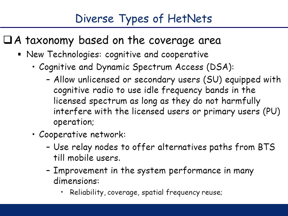 Diverse Types of HetNets A taxonomy based on the coverage area New Technologies: cognitive and cooperative Cognitive and Dynamic Spectrum Access (DSA)