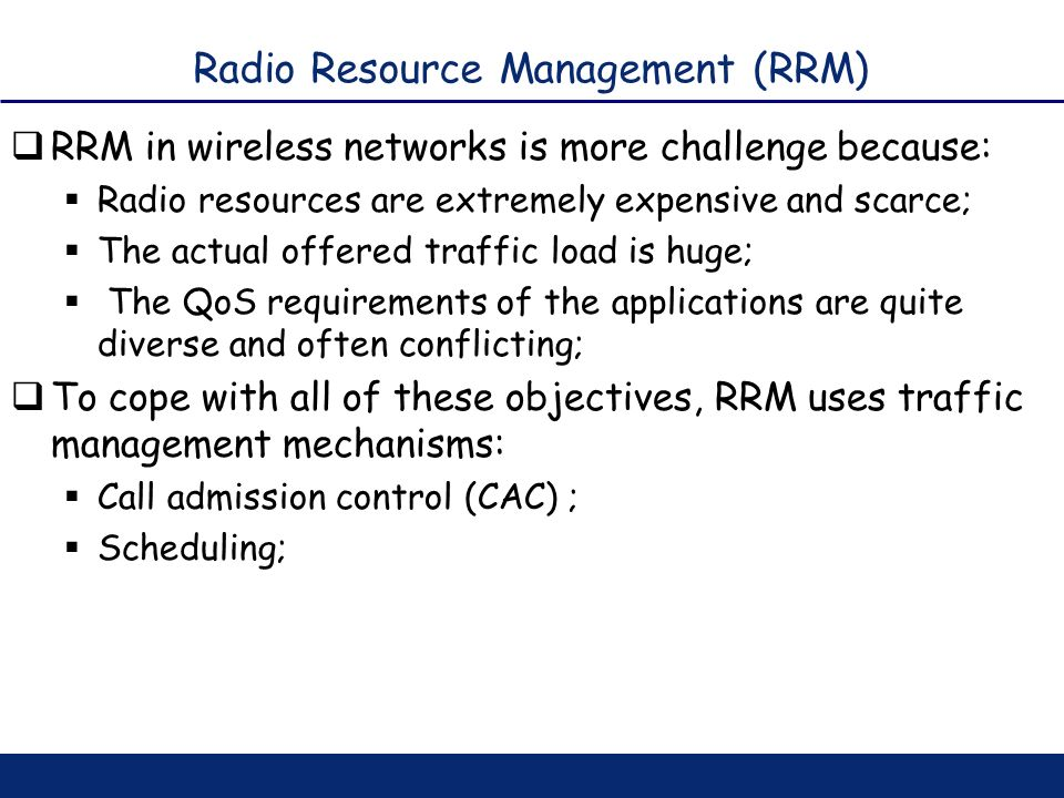 Radio Resource Management (RRM) RRM in wireless networks is more challenge because: Radio resources are extremely expensive and scarce; The actual off