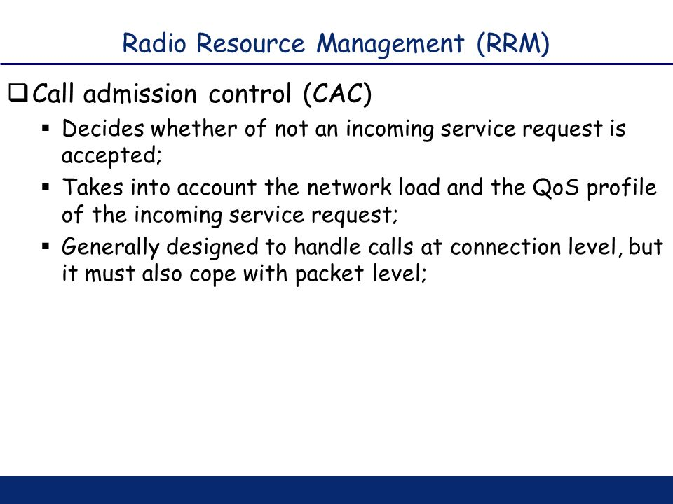 Radio Resource Management (RRM) Call admission control (CAC) Decides whether of not an incoming service request is accepted; Takes into account the ne