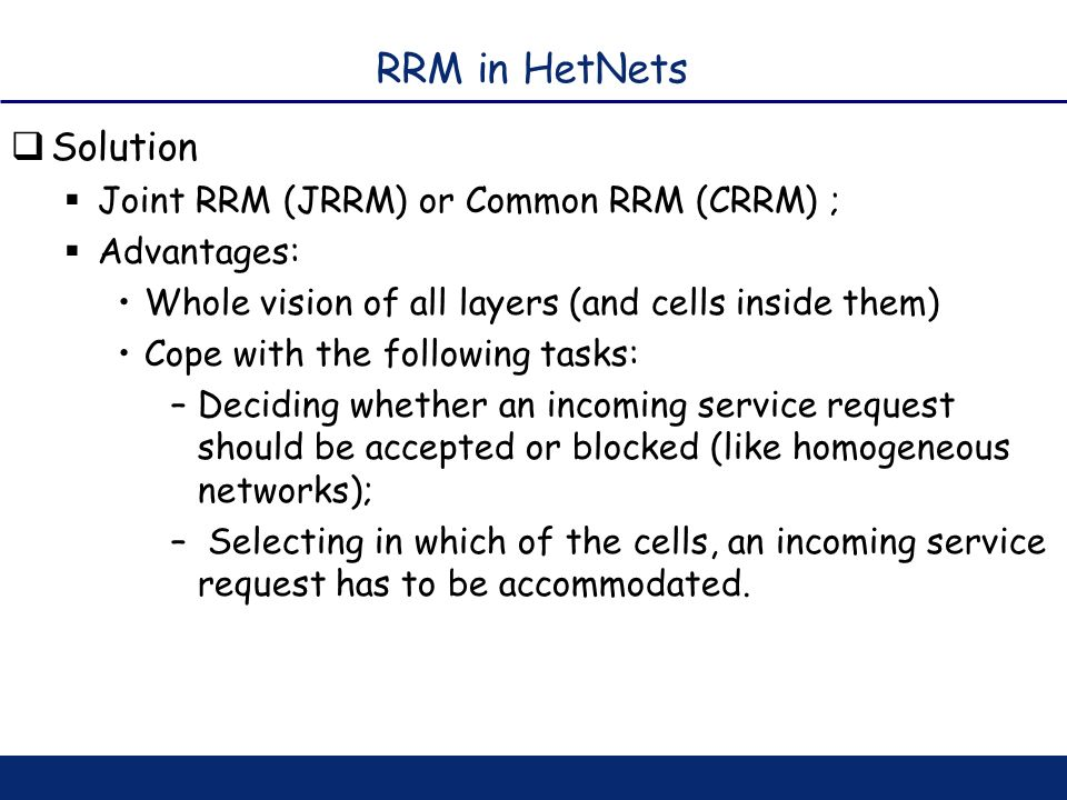 RRM in HetNets Solution Joint RRM (JRRM) or Common RRM (CRRM) ; Advantages: Whole vision of all layers (and cells inside them) Cope with the following