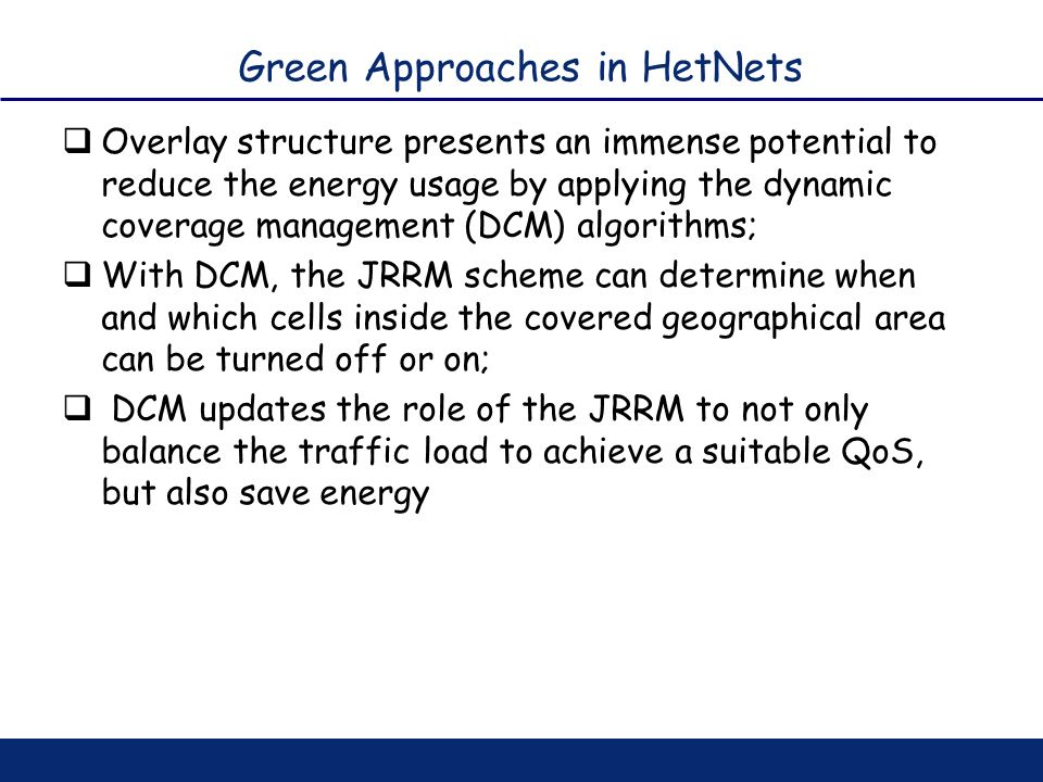 Green Approaches in HetNets Overlay structure presents an immense potential to reduce the energy usage by applying the dynamic coverage management (DC