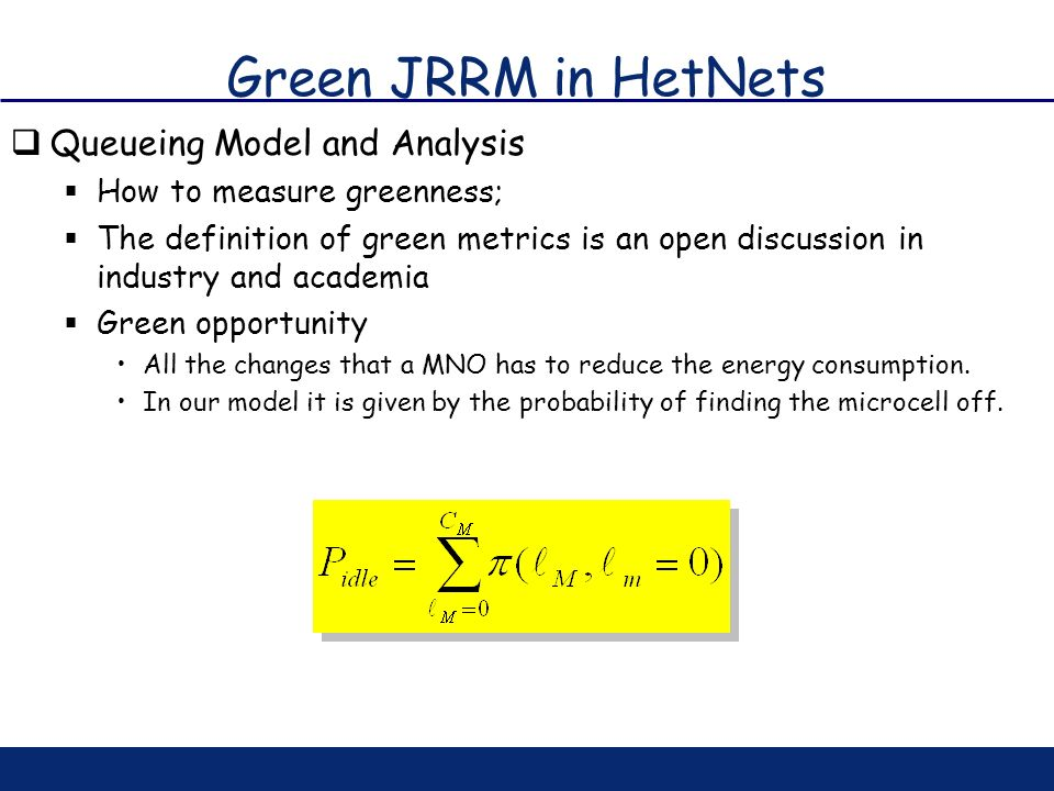 Green JRRM in HetNets Queueing Model and Analysis How to measure greenness; The definition of green metrics is an open discussion in industry and acad