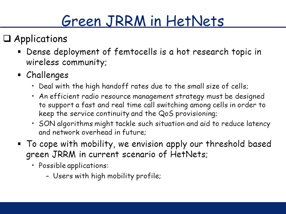 Green JRRM in HetNets Applications Dense deployment of femtocells is a hot research topic in wireless community; Challenges Deal with the high handoff