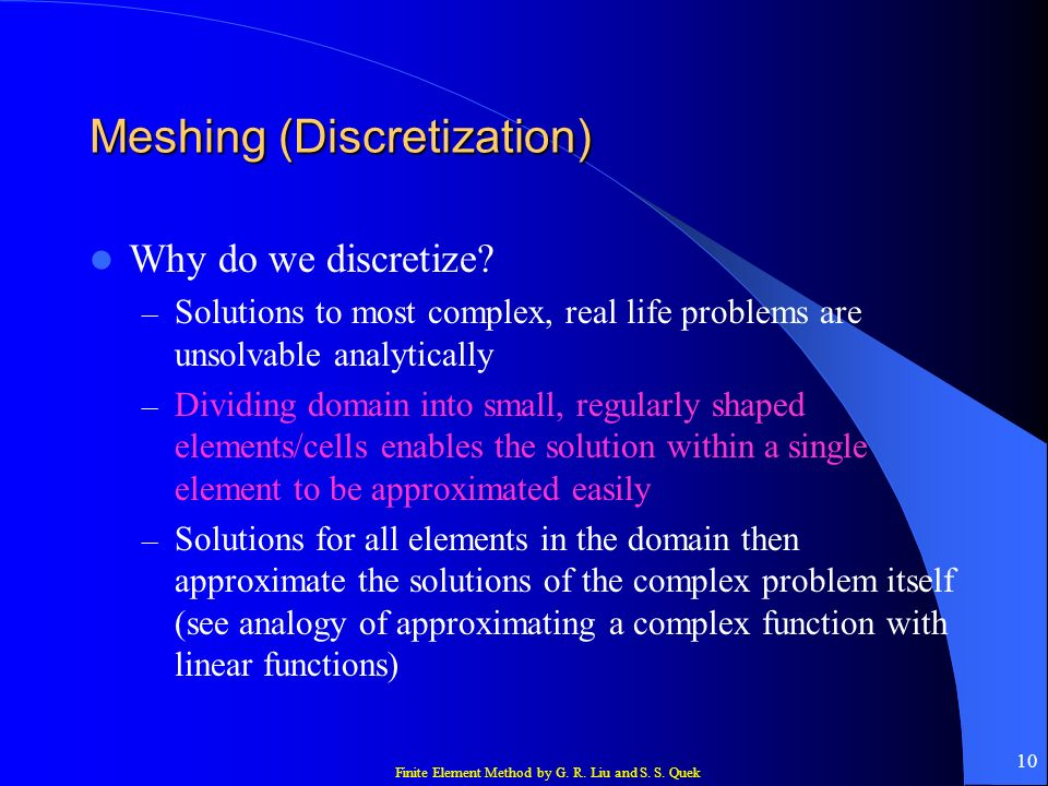 Finite Element Method by G. R. Liu and S. S. Quek 10 Meshing (Discretization) Why do we discretize? – Solutions to most complex, real life problems ar