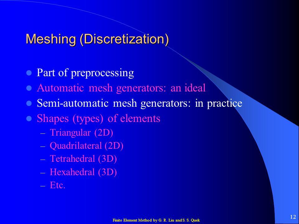 Finite Element Method by G. R. Liu and S. S. Quek 12 Meshing (Discretization) Part of preprocessing Automatic mesh generators: an ideal Semi-automatic
