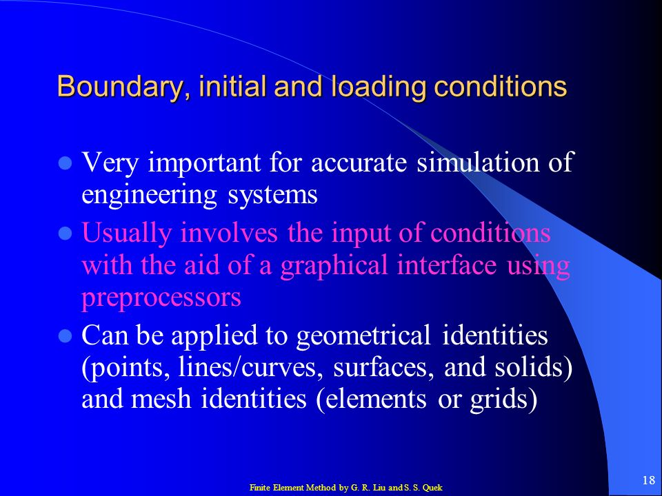 Finite Element Method by G. R. Liu and S. S. Quek 18 Boundary, initial and loading conditions Very important for accurate simulation of engineering sy