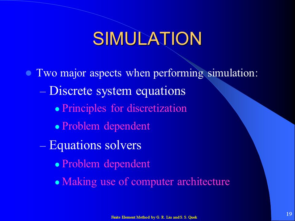 Finite Element Method by G. R. Liu and S. S. Quek 19 SIMULATION Two major aspects when performing simulation: – Discrete system equations Principles f