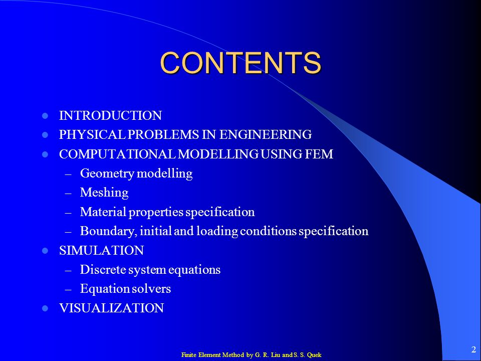 Finite Element Method by G. R. Liu and S. S. Quek 2 CONTENTS INTRODUCTION PHYSICAL PROBLEMS IN ENGINEERING COMPUTATIONAL MODELLING USING FEM – Geometr