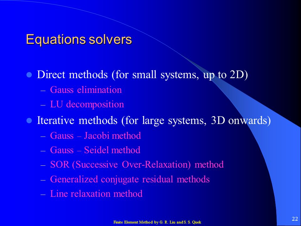 Finite Element Method by G. R. Liu and S. S. Quek 22 Equations solvers Direct methods (for small systems, up to 2D) – Gauss elimination – LU decomposi