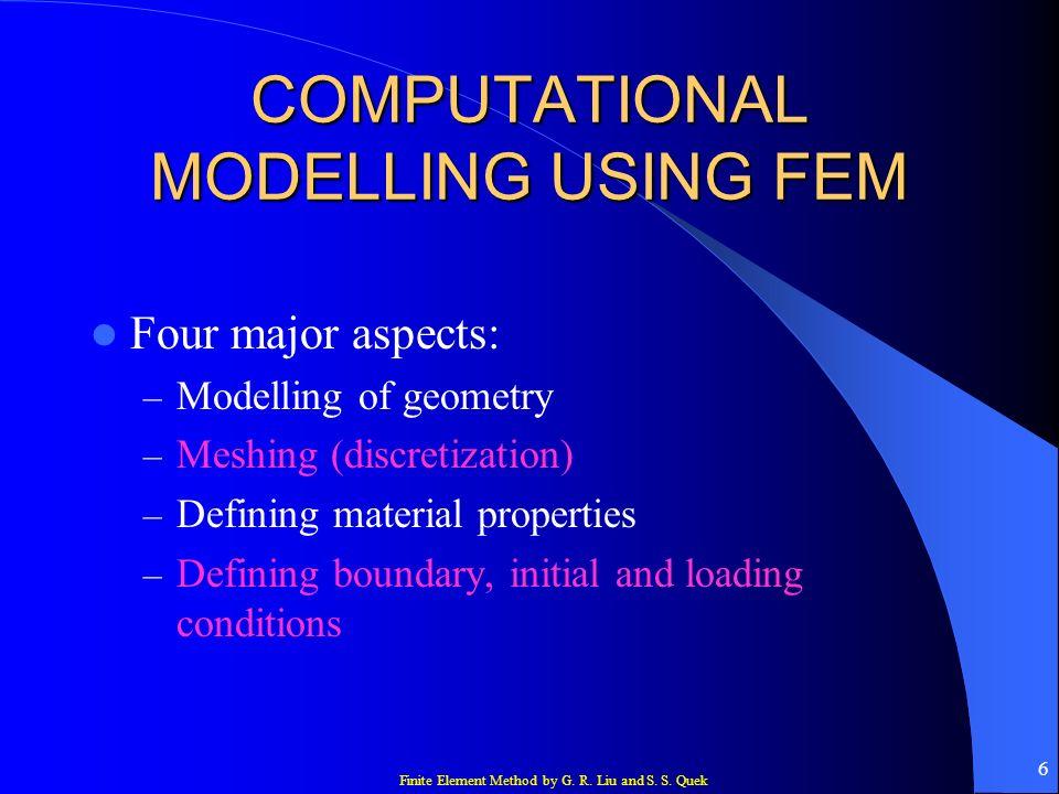 Finite Element Method by G. R. Liu and S. S. Quek 6 COMPUTATIONAL MODELLING USING FEM Four major aspects: – Modelling of geometry – Meshing (discretiz
