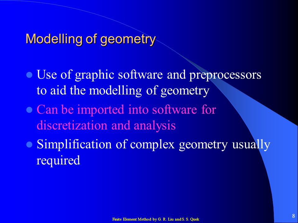 Finite Element Method by G. R. Liu and S. S. Quek 8 Modelling of geometry Use of graphic software and preprocessors to aid the modelling of geometry C