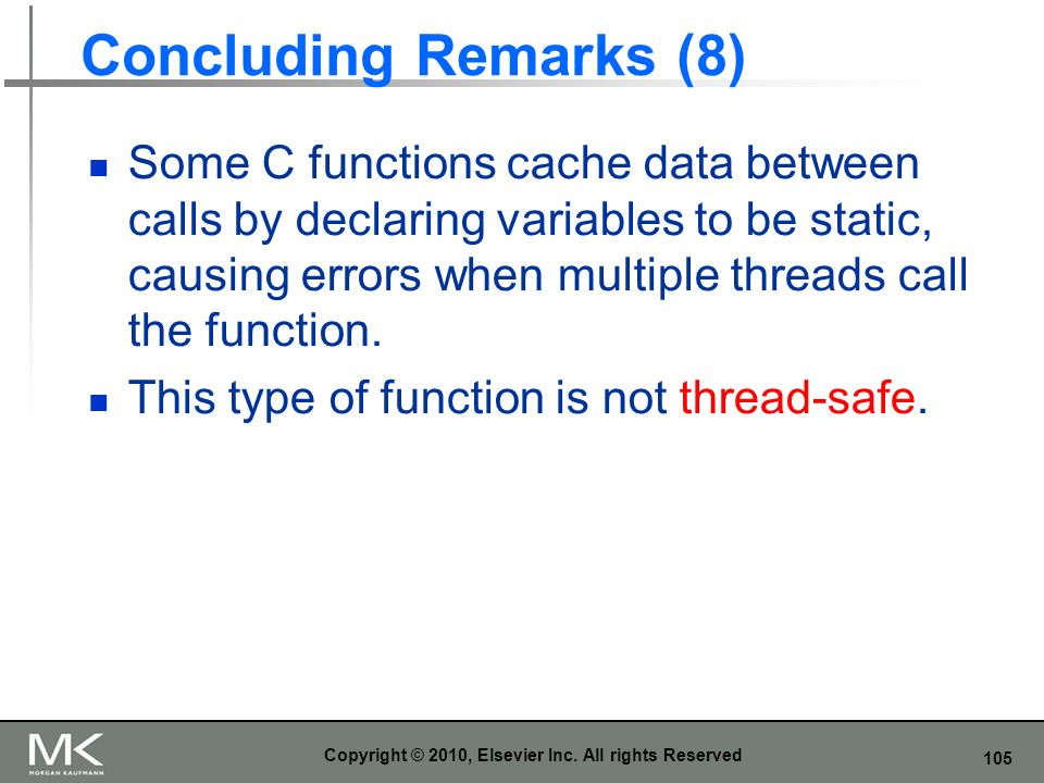 105 Concluding Remarks (8) Some C functions cache data between calls by declaring variables to be static, causing errors when multiple threads call the function.