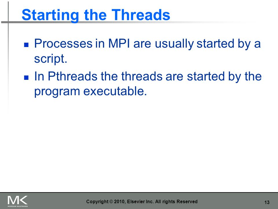 13 Starting the Threads Processes in MPI are usually started by a script.