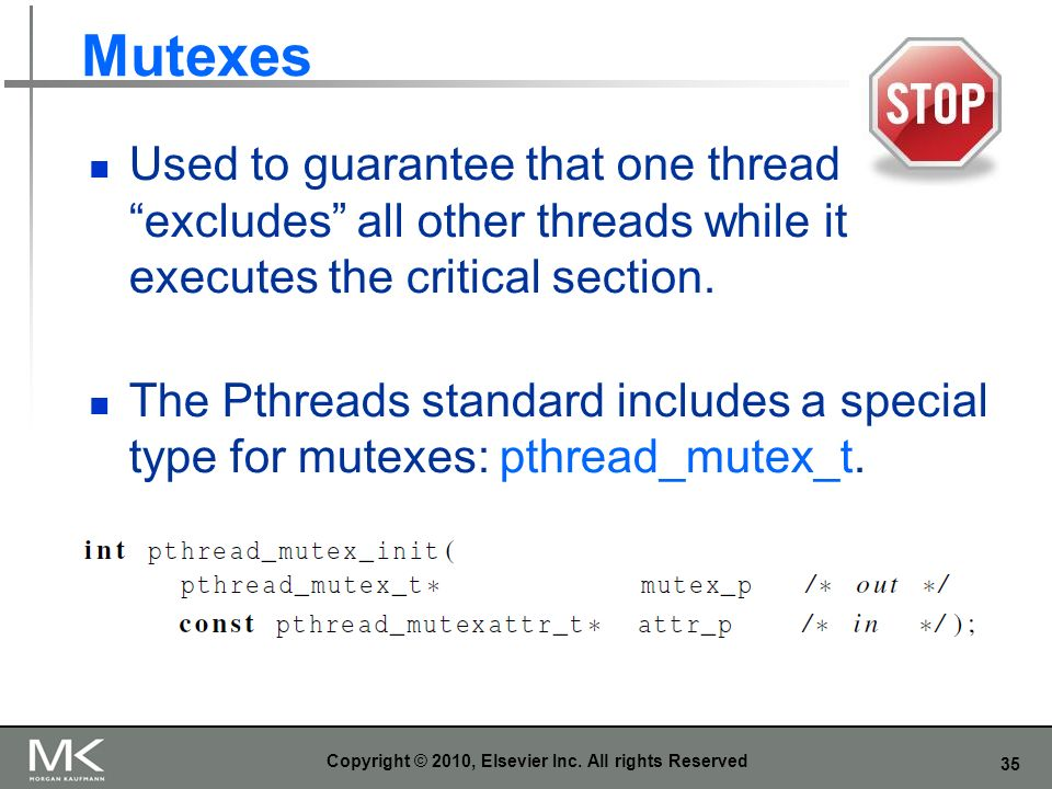 35 Mutexes Used to guarantee that one thread excludes all other threads while it executes the critical section.