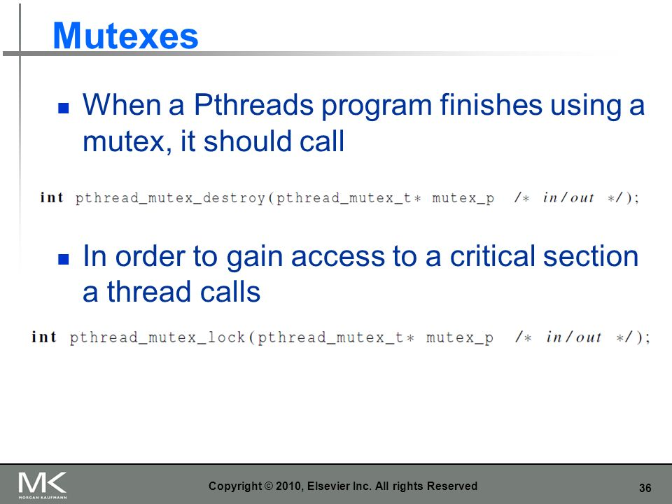 36 Mutexes When a Pthreads program finishes using a mutex, it should call In order to gain access to a critical section a thread calls Copyright © 2010, Elsevier Inc.
