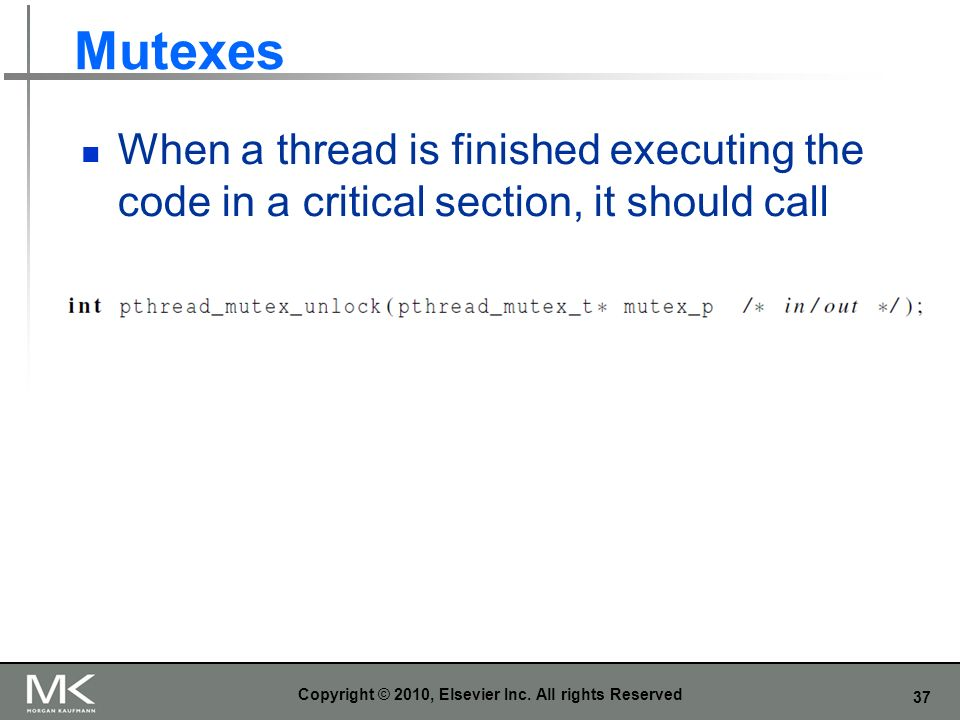 37 Mutexes When a thread is finished executing the code in a critical section, it should call Copyright © 2010, Elsevier Inc.